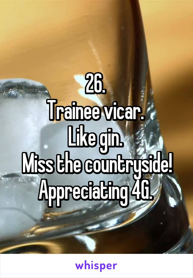 26.  Trainee vicar.  Like gin.  Miss the countryside! Appreciating 4G.