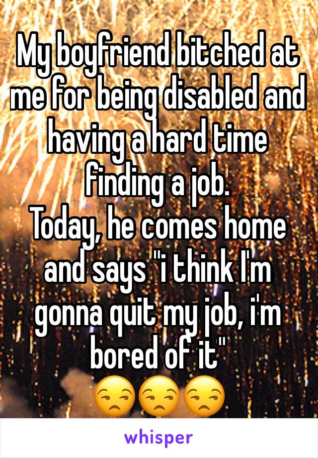"""My boyfriend bitched at me for being disabled and having a hard time finding a job. Today, he comes home and says """"i think I'm gonna quit my job, i'm bored of it"""" 😒😒😒"""