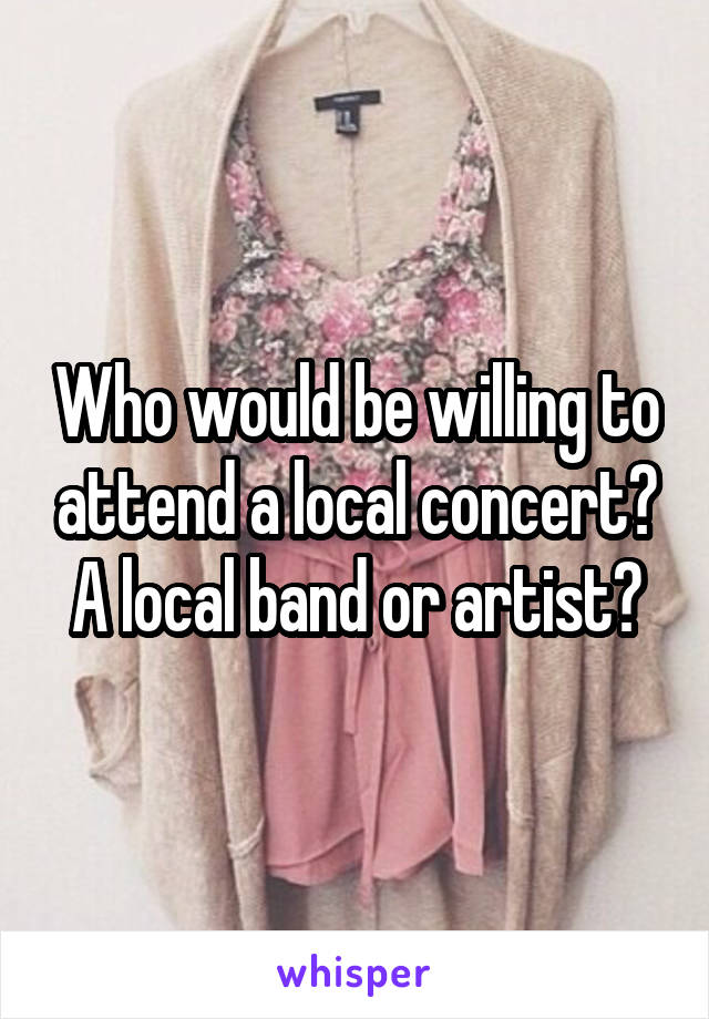 Who would be willing to attend a local concert? A local band or artist?