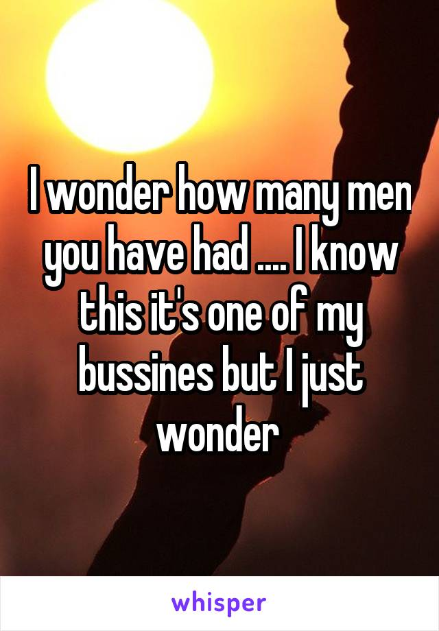 I wonder how many men you have had .... I know this it's one of my bussines but I just wonder