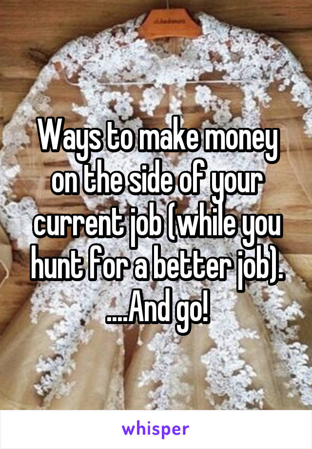 Ways to make money on the side of your current job (while you hunt for a better job). ....And go!