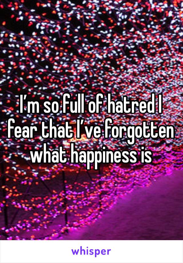 I'm so full of hatred I fear that I've forgotten what happiness is