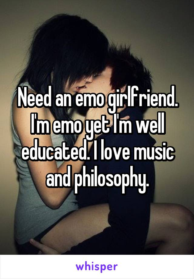 Need an emo girlfriend. I'm emo yet I'm well educated. I love music and philosophy.