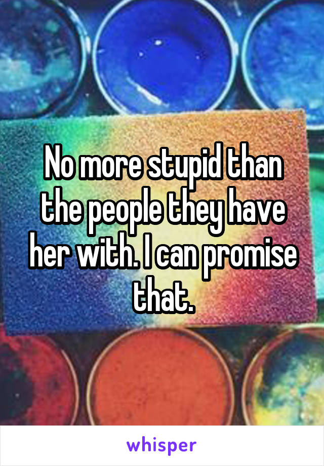No more stupid than the people they have her with. I can promise that.