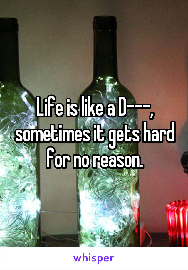Life is like a D---, sometimes it gets hard for no reason.
