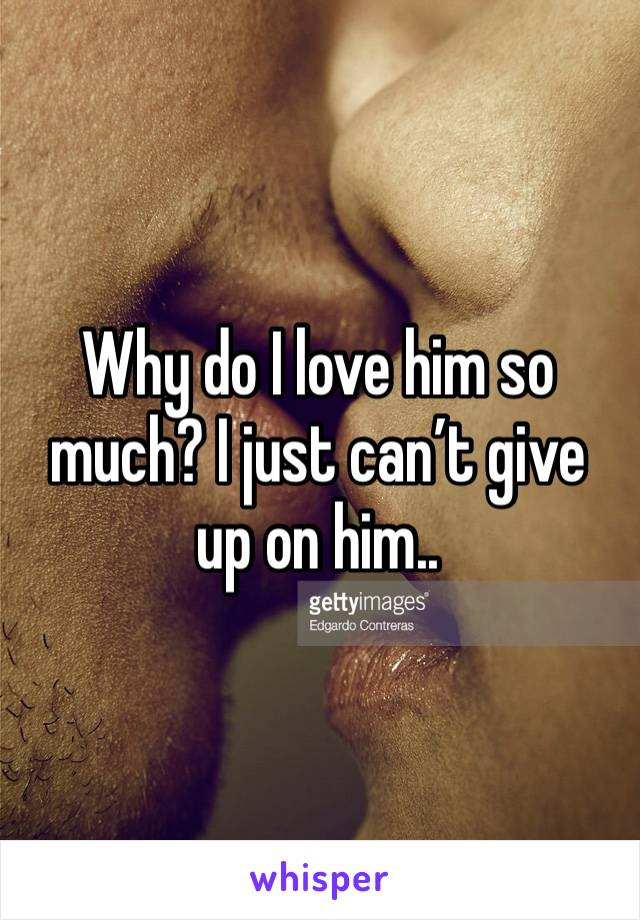 Why do I love him so much? I just can't give up on him..