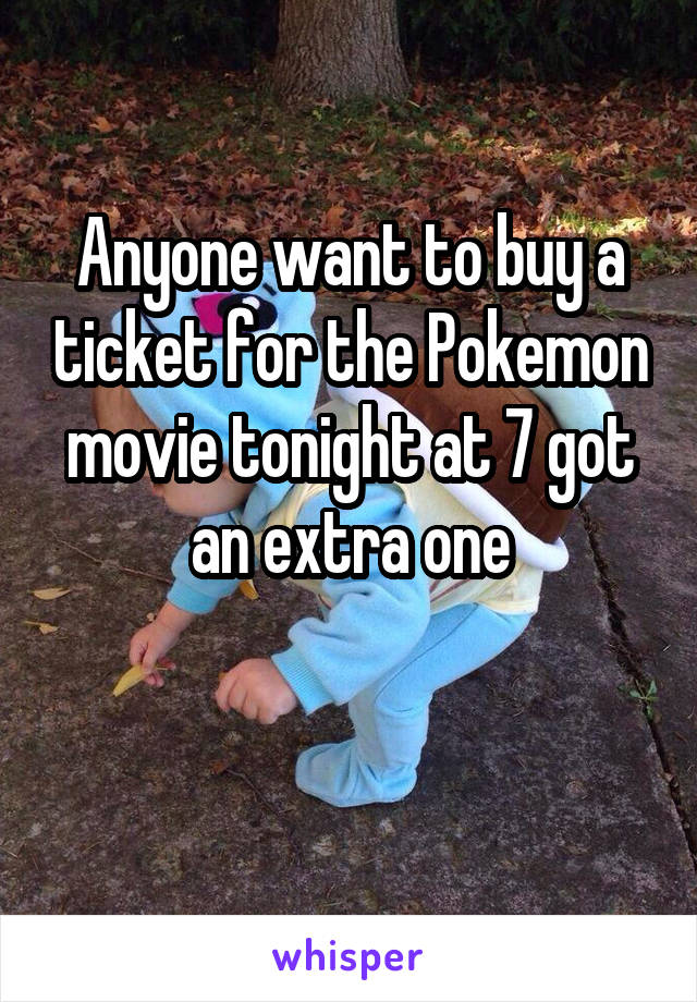 Anyone want to buy a ticket for the Pokemon movie tonight at 7 got an extra one