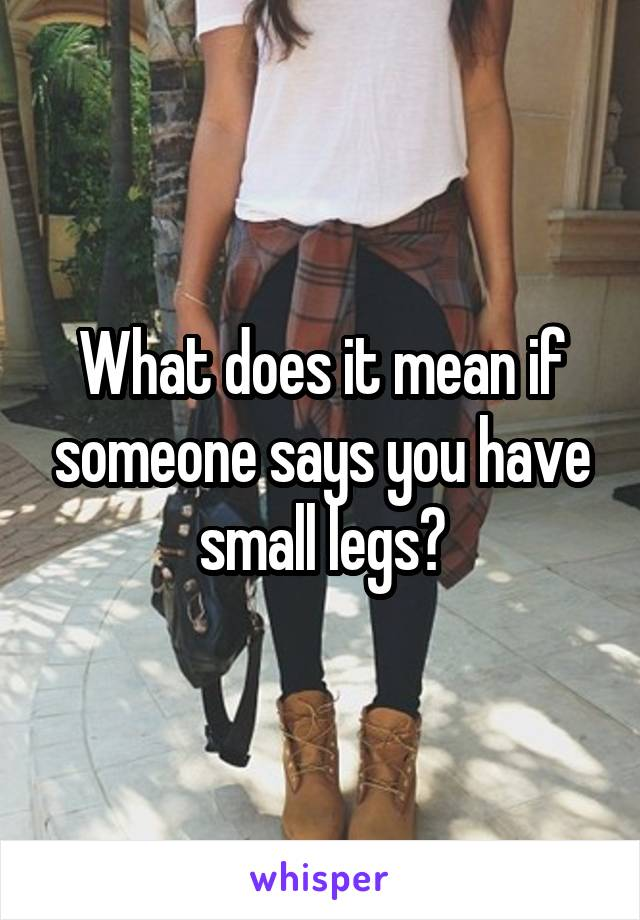 What does it mean if someone says you have small legs?