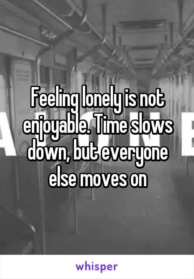 Feeling lonely is not enjoyable. Time slows down, but everyone else moves on