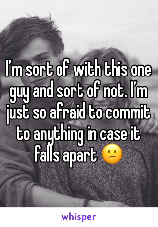 I'm sort of with this one guy and sort of not. I'm just so afraid to commit to anything in case it falls apart 😕