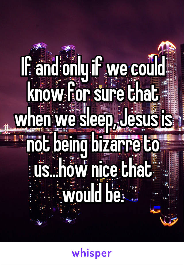 If and only if we could know for sure that when we sleep, Jesus is not being bizarre to us...how nice that would be.