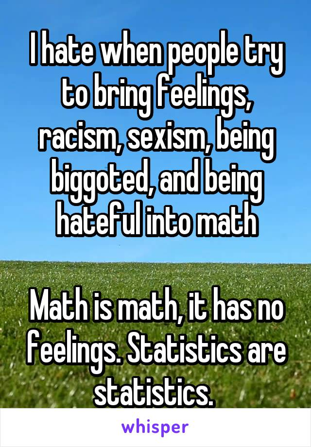 I hate when people try to bring feelings, racism, sexism, being biggoted, and being hateful into math  Math is math, it has no feelings. Statistics are statistics.