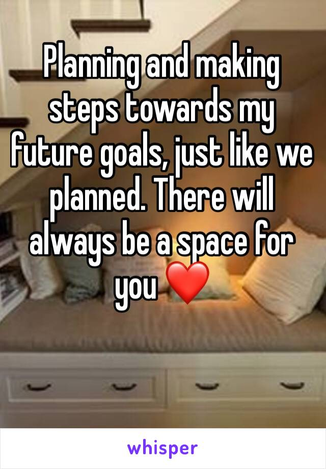 Planning and making steps towards my future goals, just like we planned. There will always be a space for you ❤️