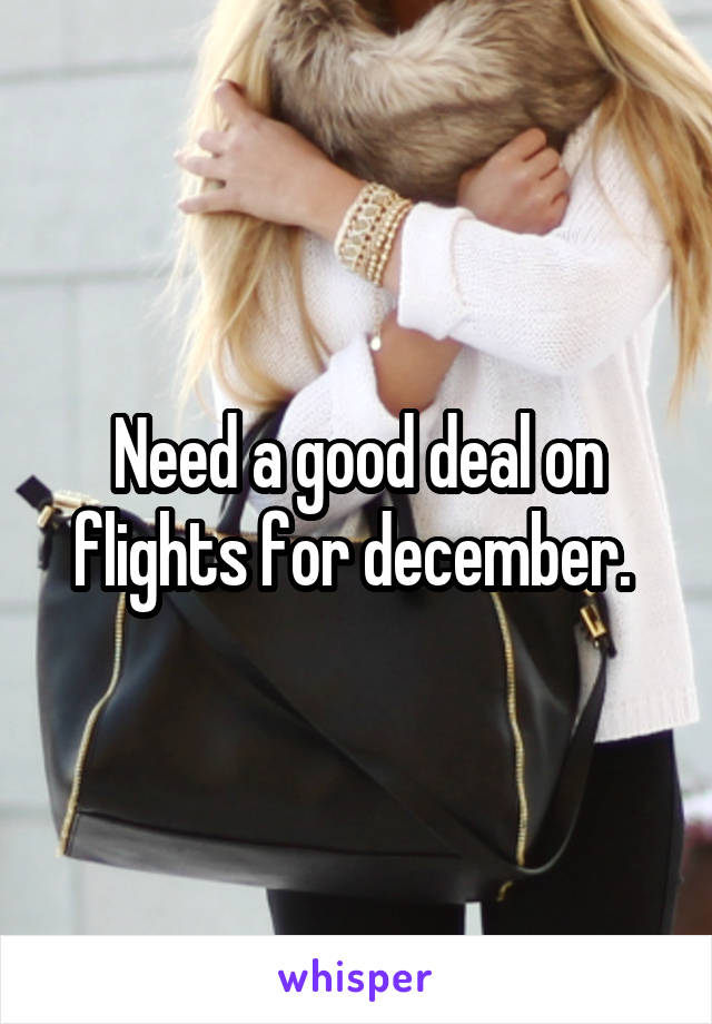 Need a good deal on flights for december.