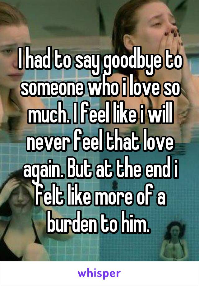 I had to say goodbye to someone who i love so much. I feel like i will never feel that love again. But at the end i felt like more of a burden to him.