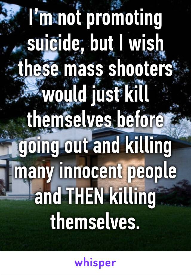I'm not promoting suicide, but I wish these mass shooters would just kill themselves before going out and killing many innocent people and THEN killing themselves.
