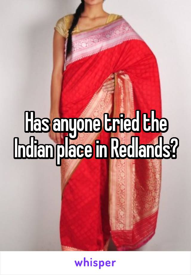 Has anyone tried the Indian place in Redlands?