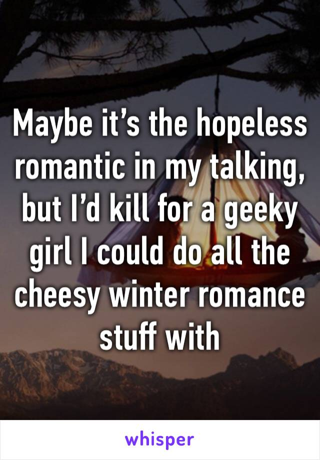Maybe it's the hopeless romantic in my talking, but I'd kill for a geeky girl I could do all the cheesy winter romance stuff with