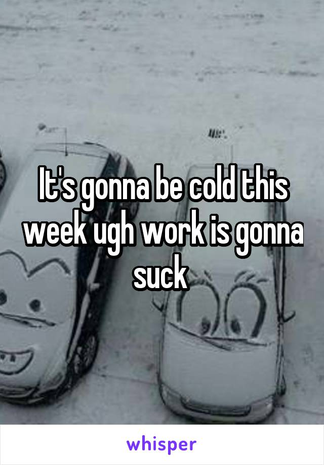 It's gonna be cold this week ugh work is gonna suck