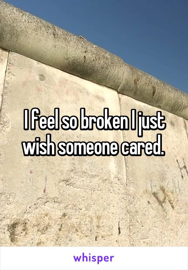I feel so broken I just wish someone cared.