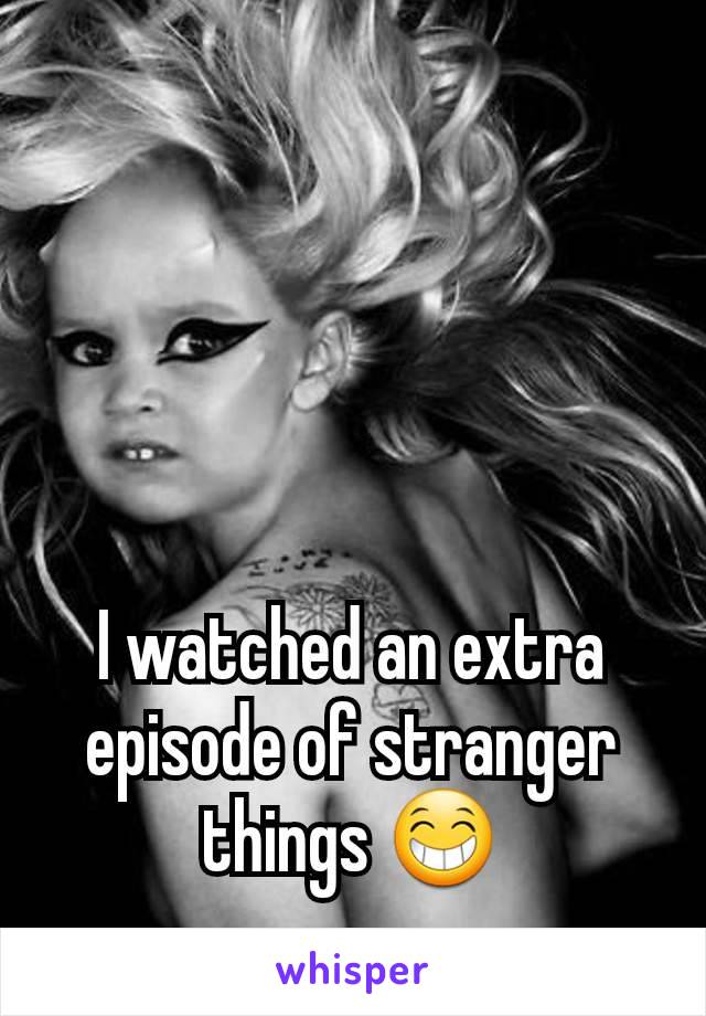 I watched an extra episode of stranger things 😁
