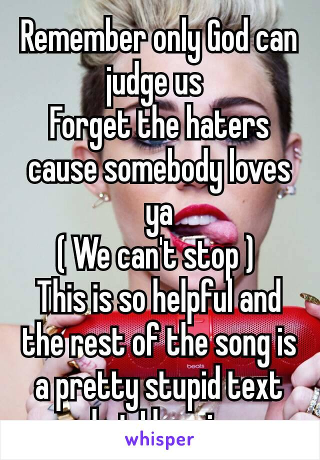 Remember only God can judge us  Forget the haters cause somebody loves ya ( We can't stop )  This is so helpful and the rest of the song is a pretty stupid text but I love ir