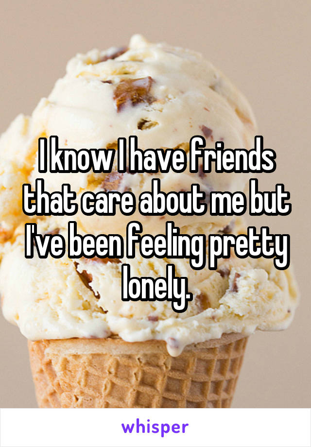 I know I have friends that care about me but I've been feeling pretty lonely.