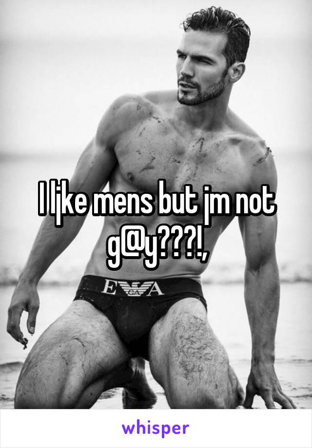 I ljke mens but jm not g@y???!,