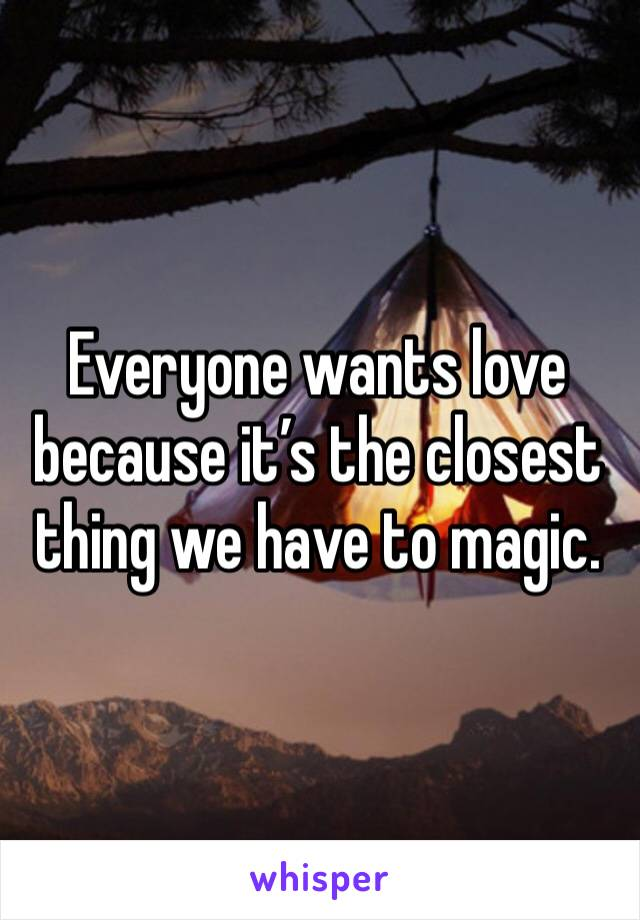 Everyone wants love because it's the closest thing we have to magic.