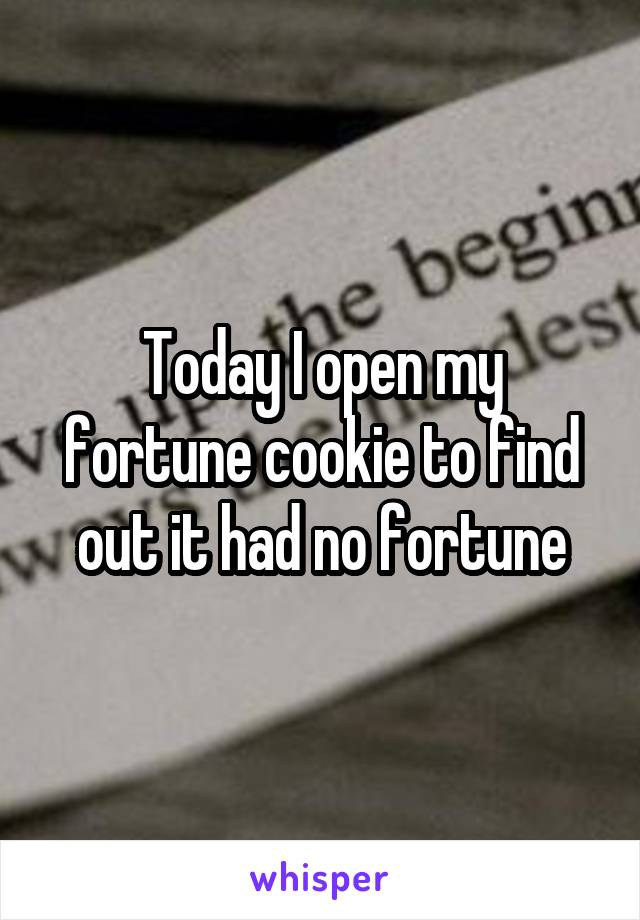 Today I open my fortune cookie to find out it had no fortune