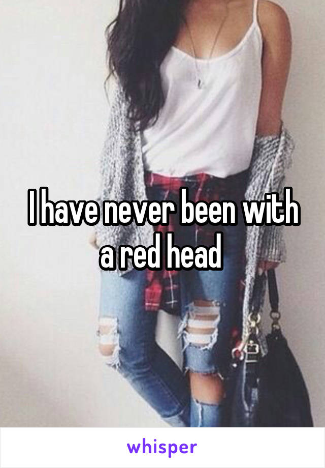 I have never been with a red head