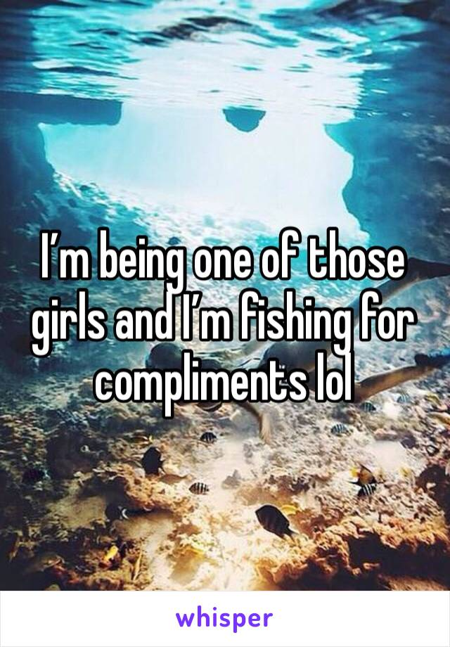 I'm being one of those girls and I'm fishing for compliments lol