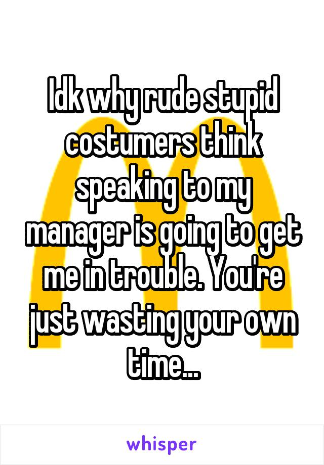 Idk why rude stupid costumers think speaking to my manager is going to get me in trouble. You're just wasting your own time...
