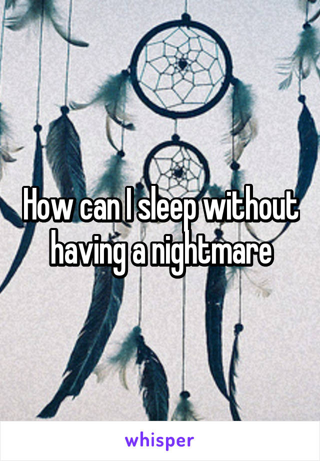 How can I sleep without having a nightmare