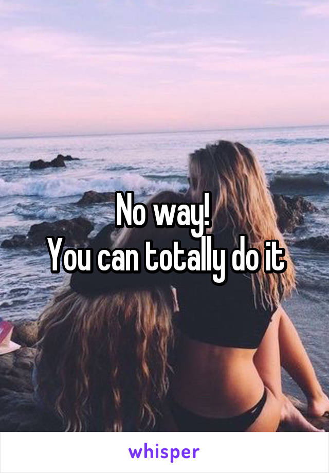 No way!  You can totally do it