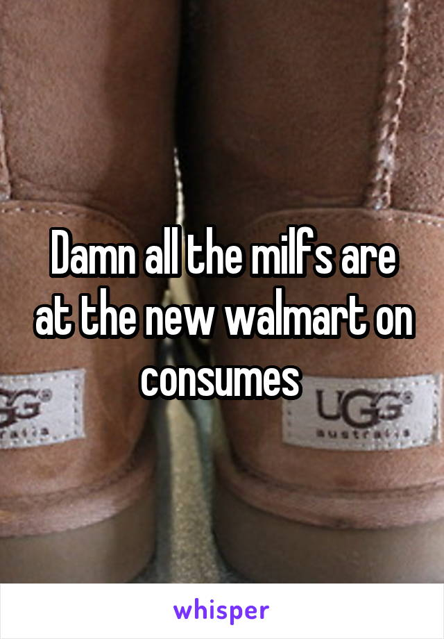 Damn all the milfs are at the new walmart on consumes