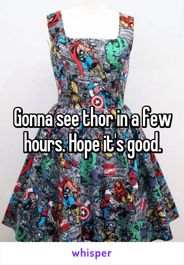 Gonna see thor in a few hours. Hope it's good.
