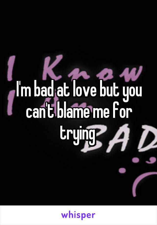 I'm bad at love but you can't blame me for trying