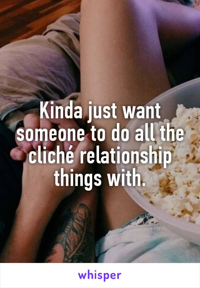 Kinda just want someone to do all the cliché relationship things with.