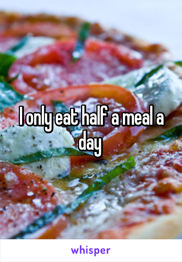 I only eat half a meal a day