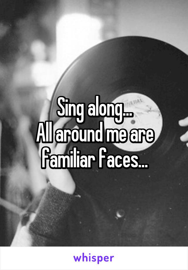 Sing along... All around me are familiar faces...