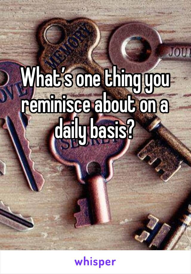 What's one thing you reminisce about on a daily basis?