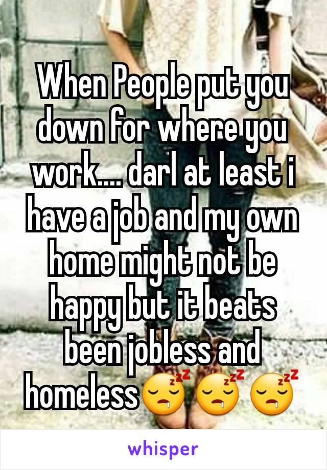 When People put you down for where you work.... darl at least i have a job and my own home might not be happy but it beats been jobless and homeless😴😴😴