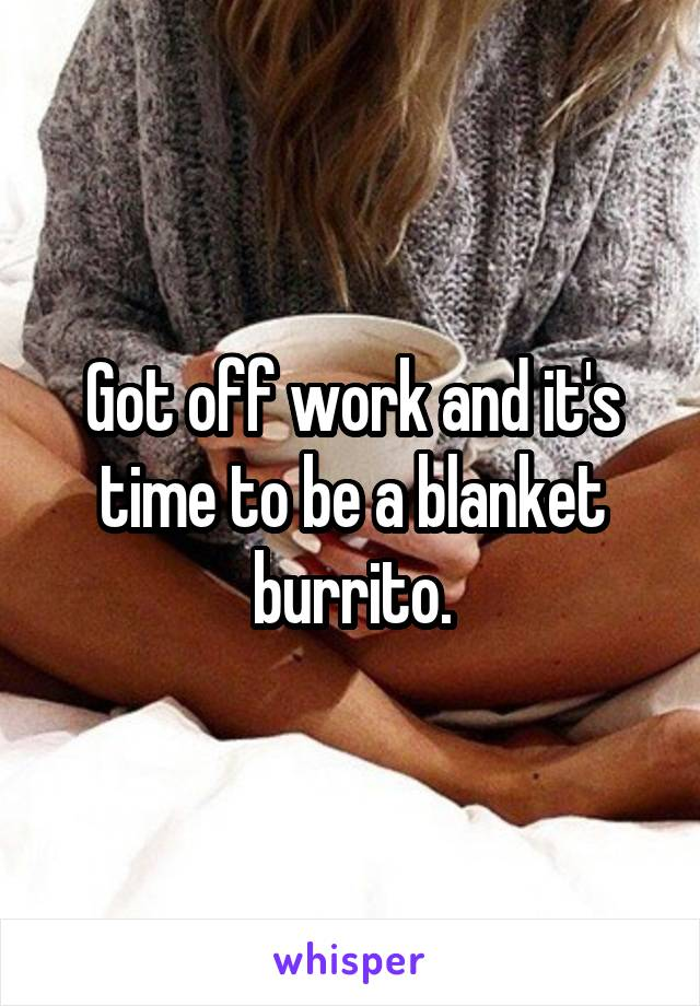 Got off work and it's time to be a blanket burrito.