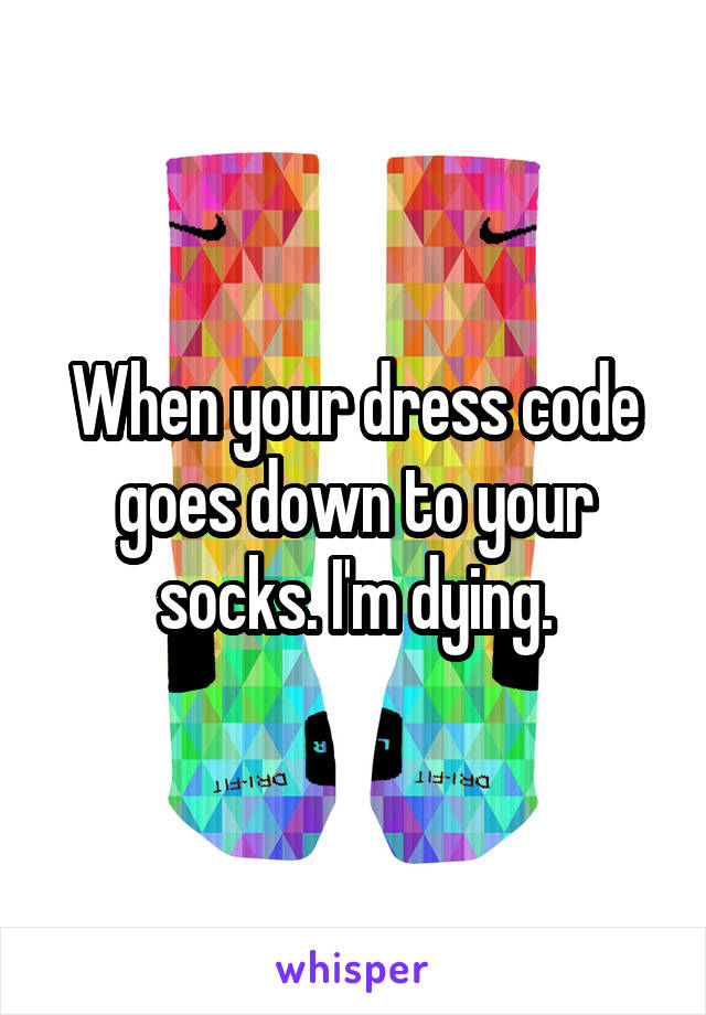 When your dress code goes down to your socks. I'm dying.