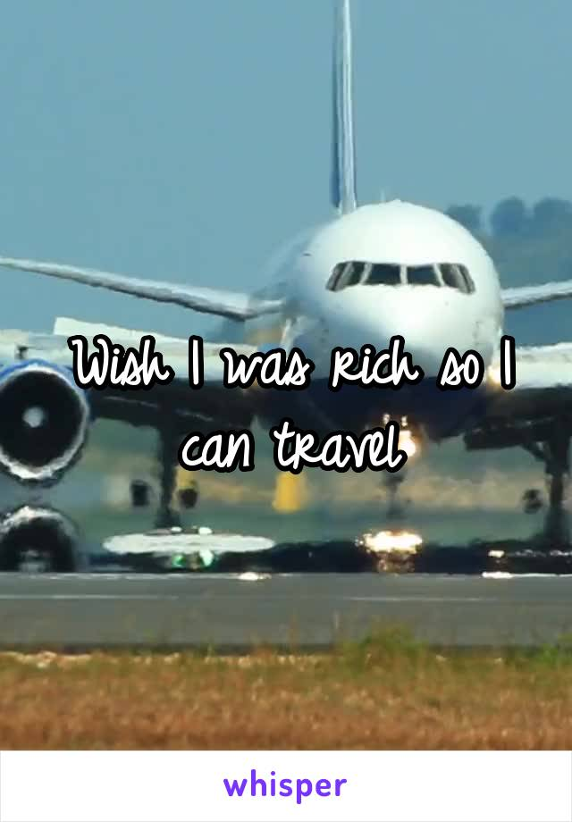 Wish I was rich so I can travel