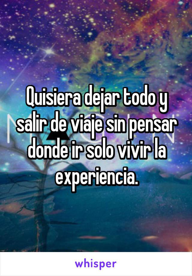 Quisiera dejar todo y salir de viaje sin pensar donde ir solo vivir la experiencia.