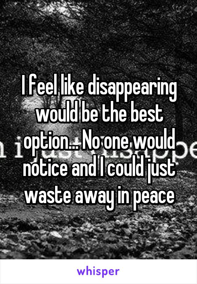 I feel like disappearing would be the best option... No one would notice and I could just waste away in peace