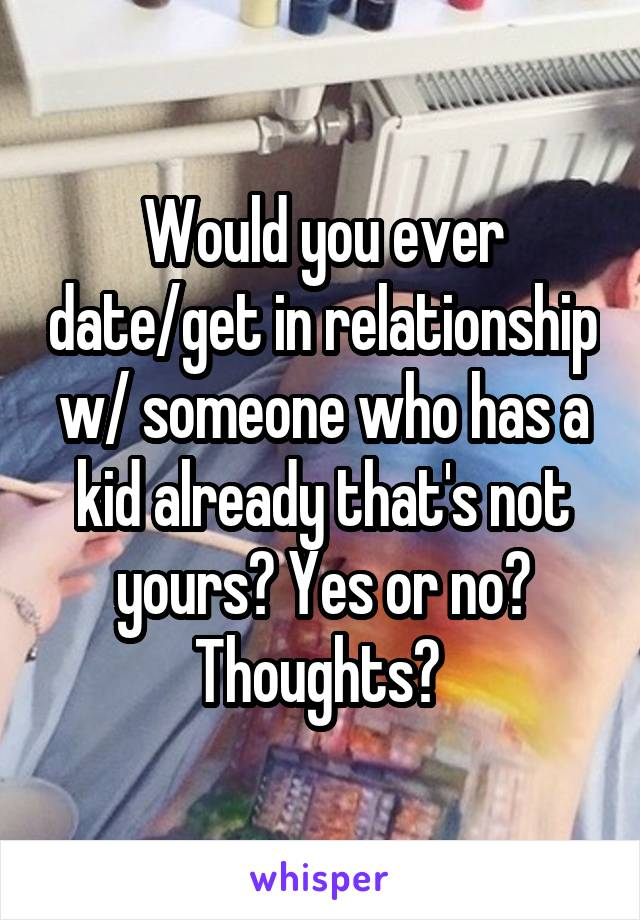 Would you ever date/get in relationship w/ someone who has a kid already that's not yours? Yes or no? Thoughts?
