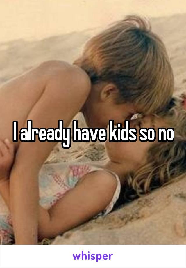 I already have kids so no